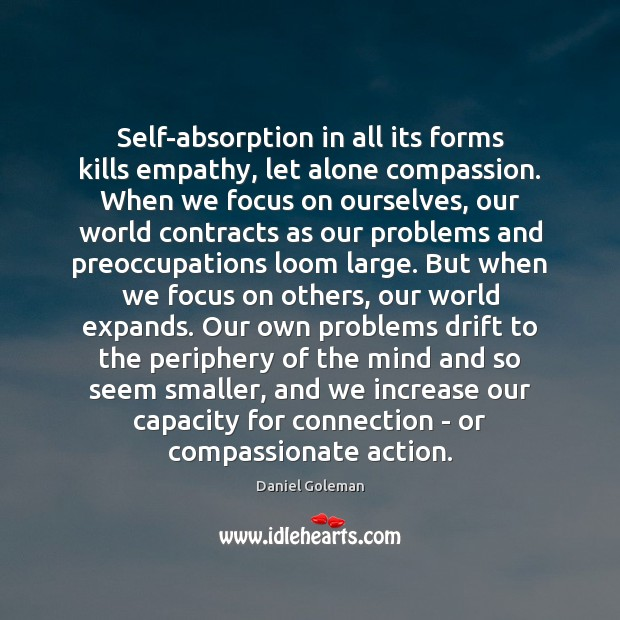 Self-absorption in all its forms kills empathy, let alone compassion. When we Daniel Goleman Picture Quote