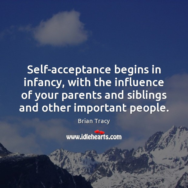 Image, Self-acceptance begins in infancy, with the influence of your parents and siblings