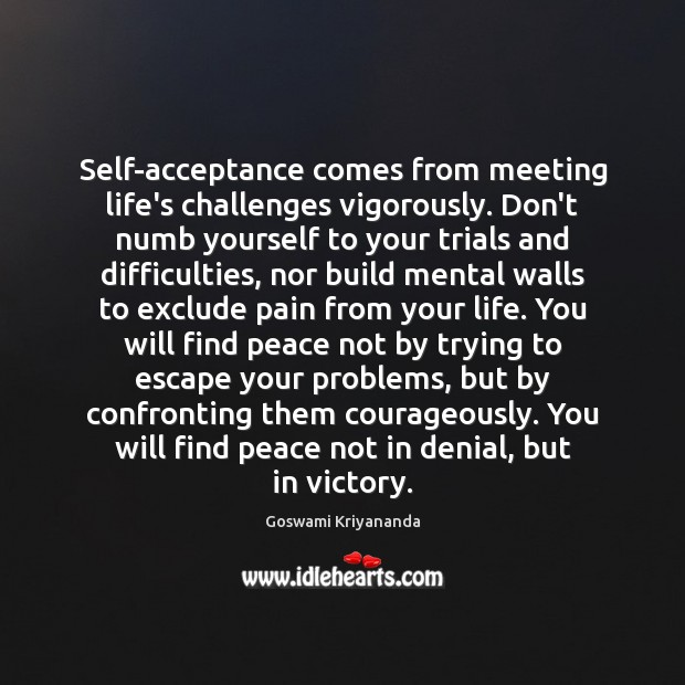 Self-acceptance comes from meeting life's challenges vigorously. Don't numb yourself to your Image
