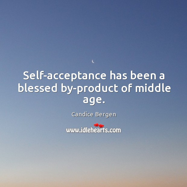 Self-acceptance has been a blessed by-product of middle age. Candice Bergen Picture Quote