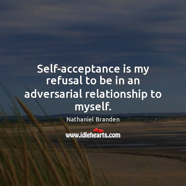 Self-acceptance is my refusal to be in an adversarial relationship to myself. Nathaniel Branden Picture Quote