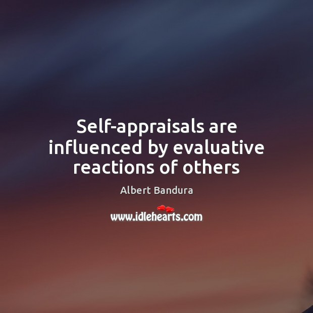 Self-appraisals are influenced by evaluative reactions of others Albert Bandura Picture Quote
