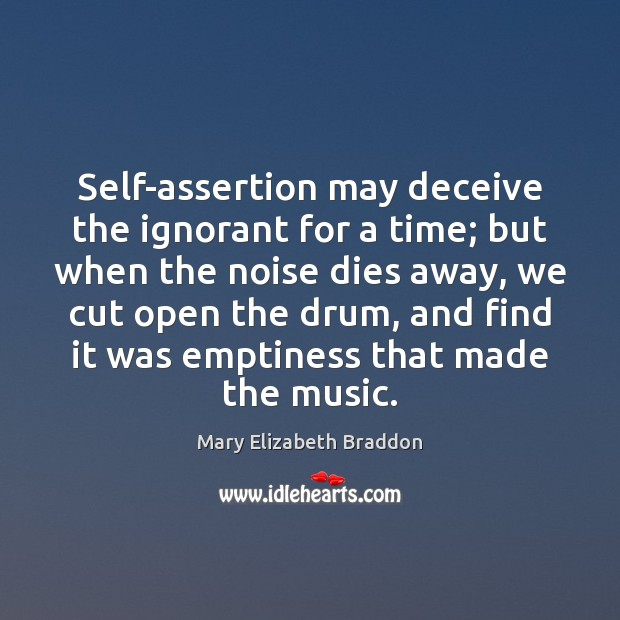 Self-assertion may deceive the ignorant for a time; but when the noise Mary Elizabeth Braddon Picture Quote