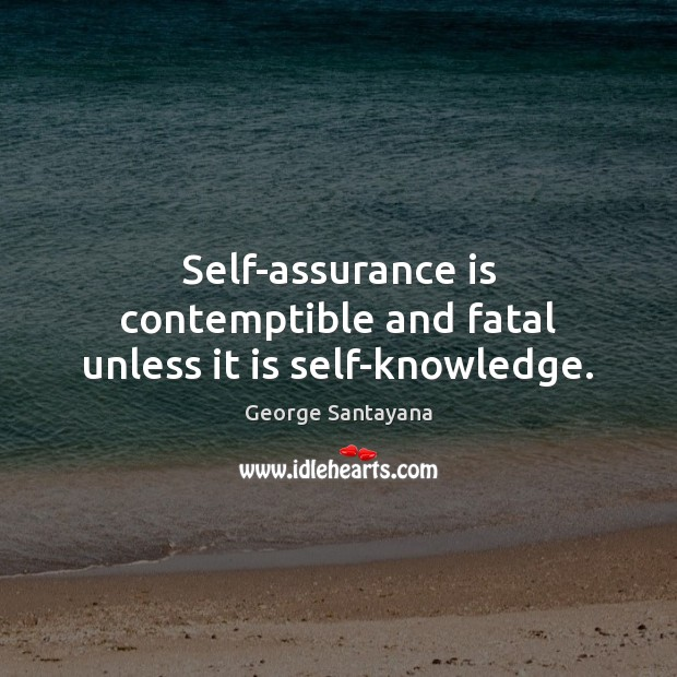Self-assurance is contemptible and fatal unless it is self-knowledge. Image