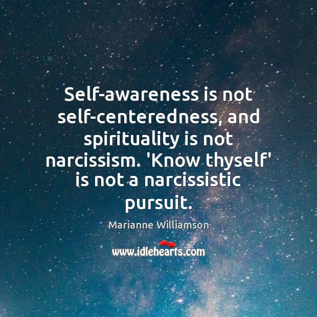 Self-awareness is not self-centeredness, and spirituality is not narcissism. 'Know thyself' is Marianne Williamson Picture Quote