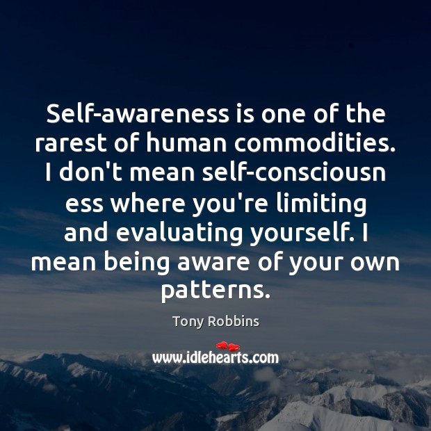 Self-awareness is one of the rarest of human commodities. I don't mean Image