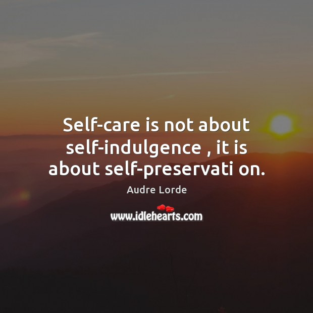 Self-care is not about self-indulgence , it is about self-preservati on. Audre Lorde Picture Quote