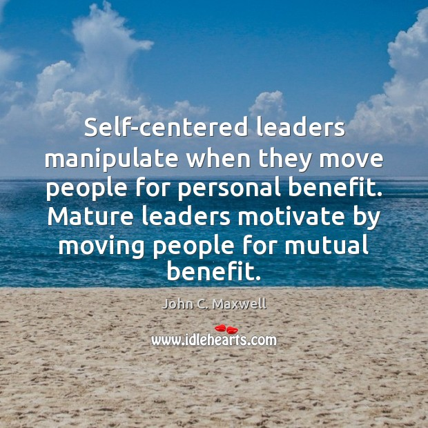 Self-centered leaders manipulate when they move people for personal benefit. Mature leaders John C. Maxwell Picture Quote