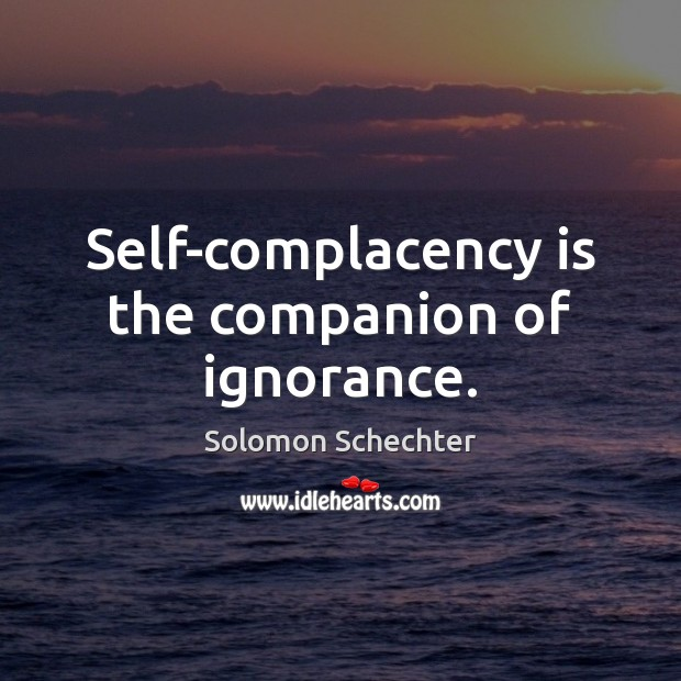 Self-complacency is the companion of ignorance. Image