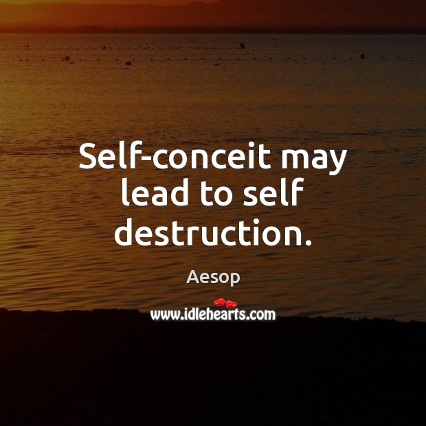 Self-conceit may lead to self destruction. Aesop Picture Quote