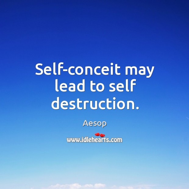 Self-conceit may lead to self destruction. Image