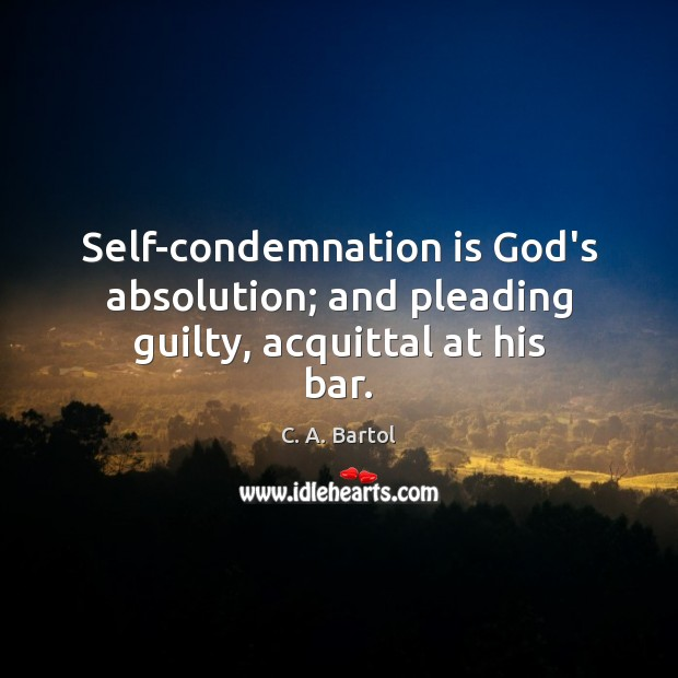 Image, Self-condemnation is God's absolution; and pleading guilty, acquittal at his bar.