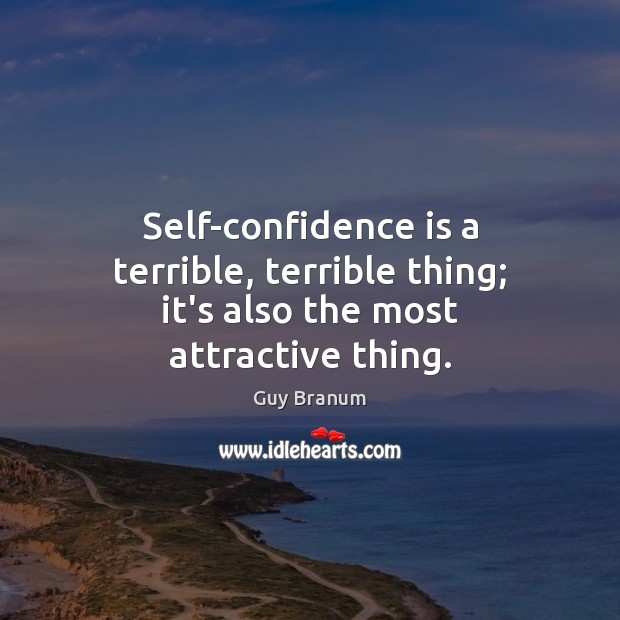 Image, Self-confidence is a terrible, terrible thing; it's also the most attractive thing.