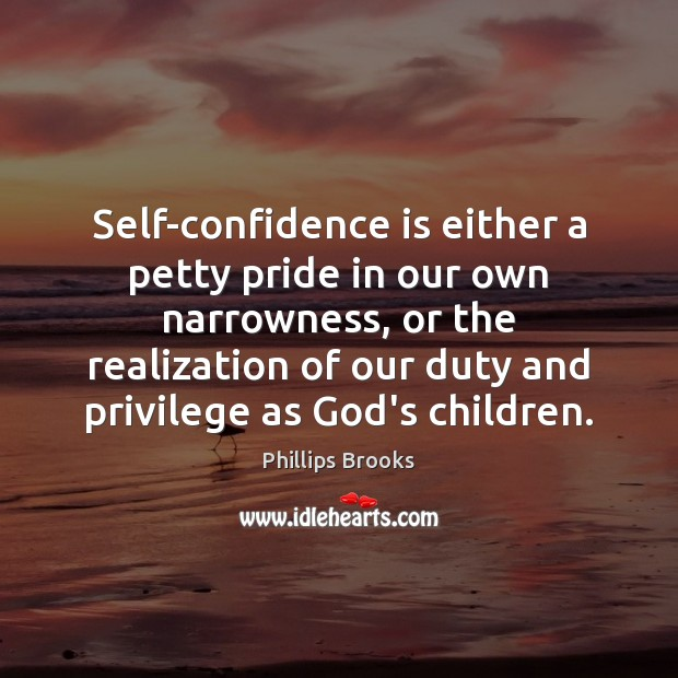 Self-confidence is either a petty pride in our own narrowness, or the Phillips Brooks Picture Quote