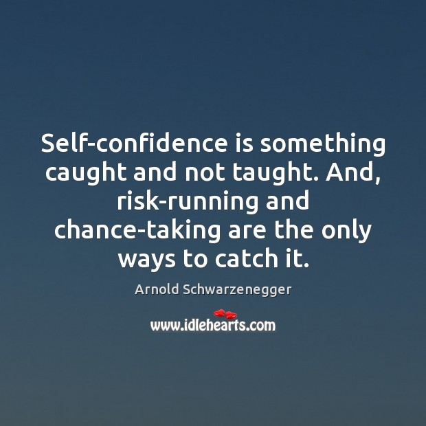 Image, Self-confidence is something caught and not taught. And, risk-running and chance-taking are