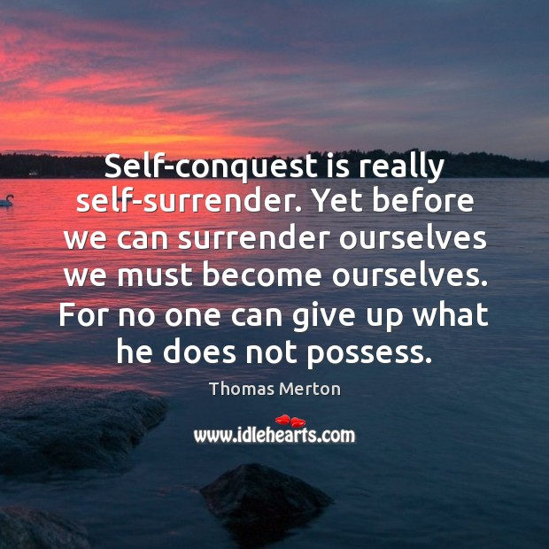 Self-conquest is really self-surrender. Yet before we can surrender ourselves we must Thomas Merton Picture Quote
