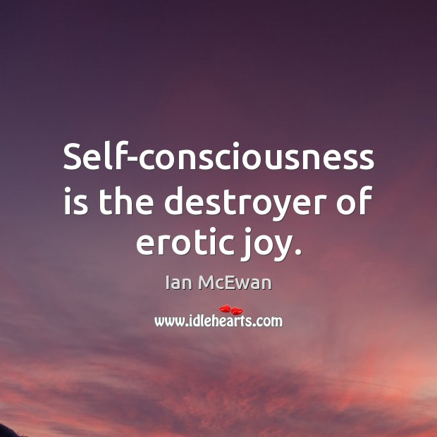 Self-consciousness is the destroyer of erotic joy. Image