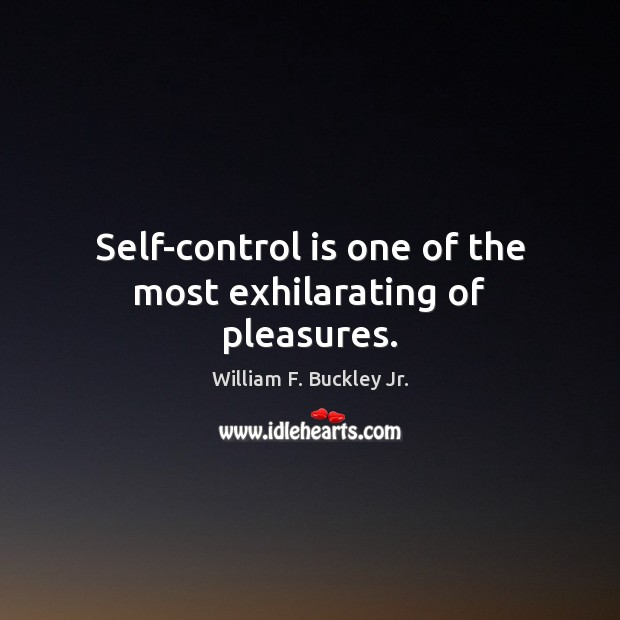Self-control is one of the most exhilarating of pleasures. William F. Buckley Jr. Picture Quote