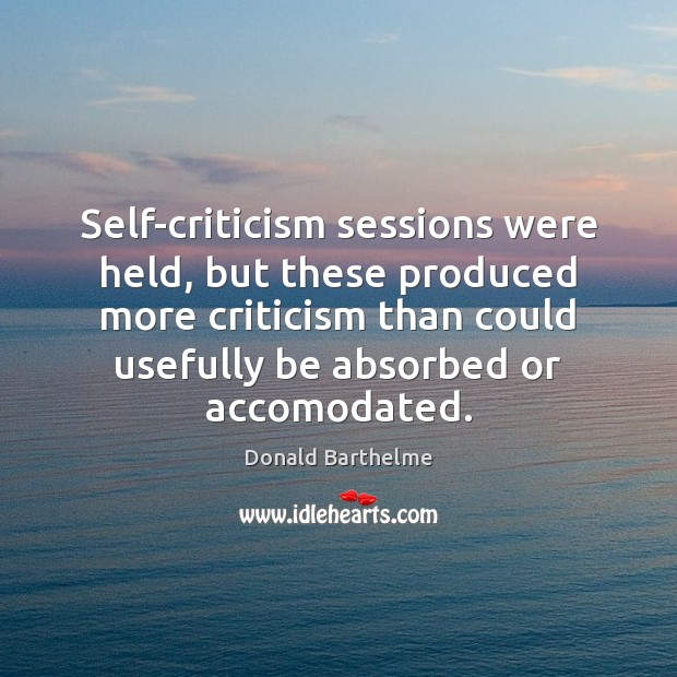 Self-criticism sessions were held, but these produced more criticism than could usefully Donald Barthelme Picture Quote