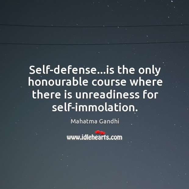 Self-defense…is the only honourable course where there is unreadiness for self-immolation. Image