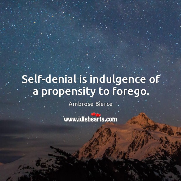 Self-denial is indulgence of a propensity to forego. Image