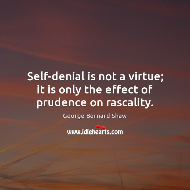 Self-denial is not a virtue; it is only the effect of prudence on rascality. Image