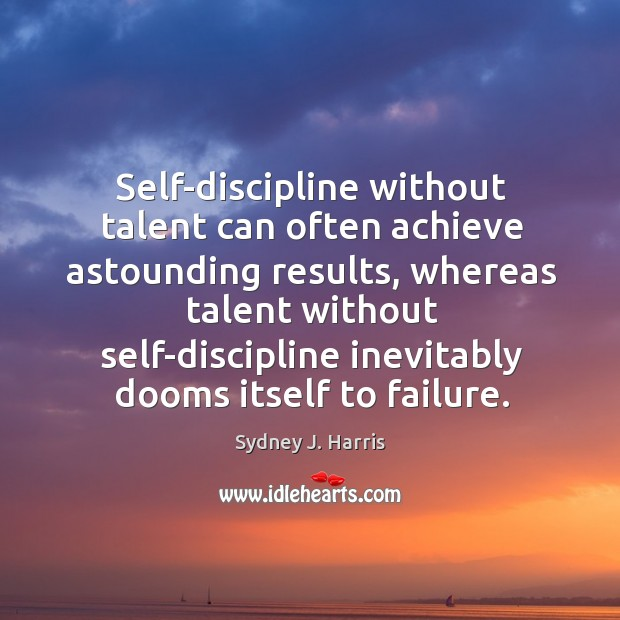 Self-discipline without talent can often achieve astounding results, whereas talent without self-discipline Image