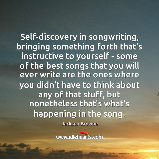 Self-discovery in songwriting, bringing something forth that's instructive to yourself – some Jackson Browne Picture Quote