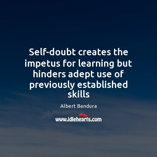 Self-doubt creates the impetus for learning but hinders adept use of previously Albert Bandura Picture Quote