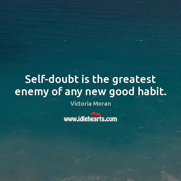 Self-doubt is the greatest enemy of any new good habit. Image