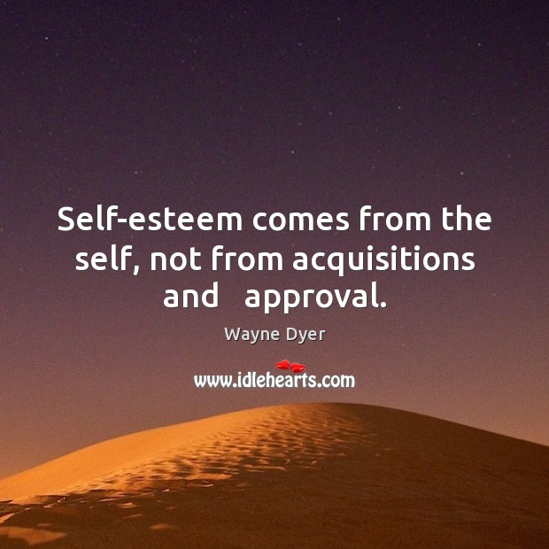 Image, Self-esteem comes from the self, not from acquisitions and   approval.