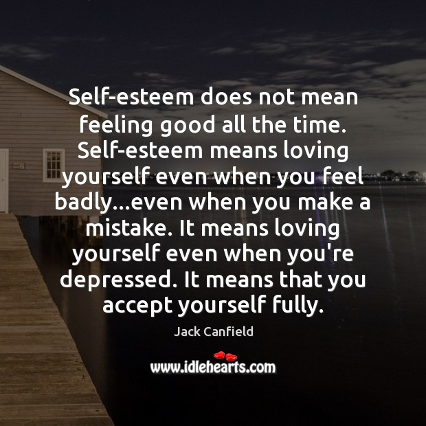 Self-esteem does not mean feeling good all the time. Self-esteem means loving Jack Canfield Picture Quote
