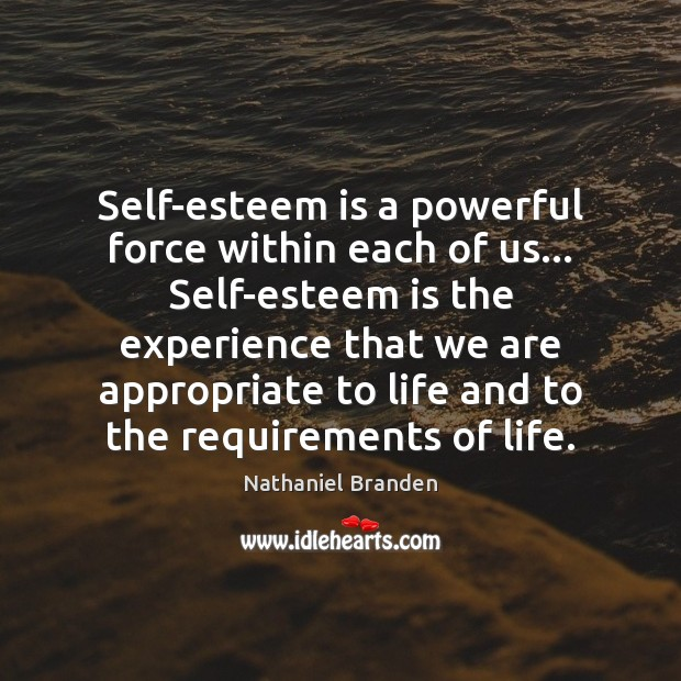 Self-esteem is a powerful force within each of us… Self-esteem is the Nathaniel Branden Picture Quote