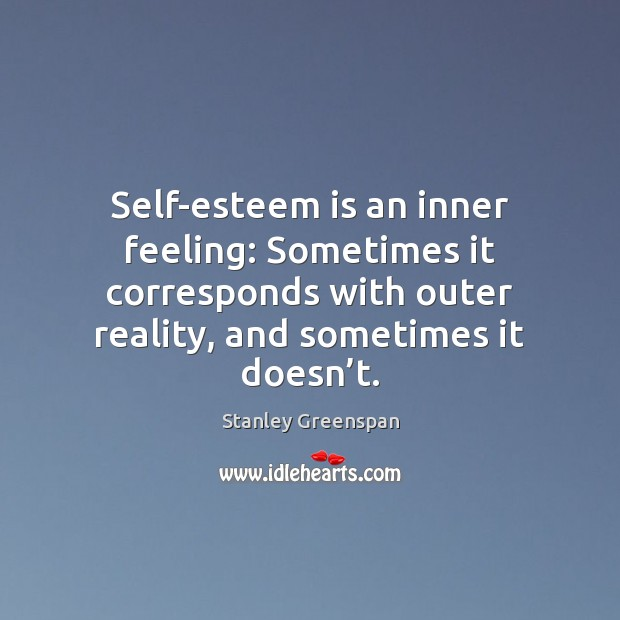 Self-esteem is an inner feeling: Sometimes it corresponds with outer reality, and Stanley Greenspan Picture Quote
