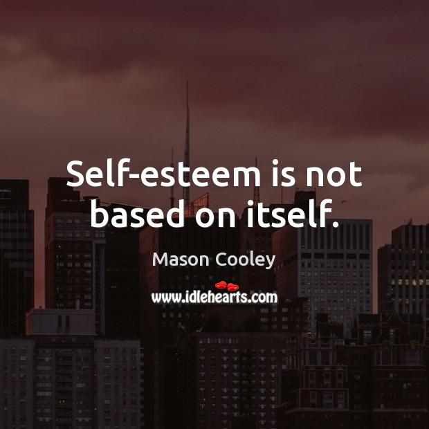 Self-esteem is not based on itself. Image