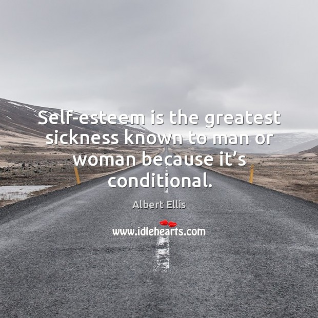 Self-esteem is the greatest sickness known to man or woman because it's conditional. Image