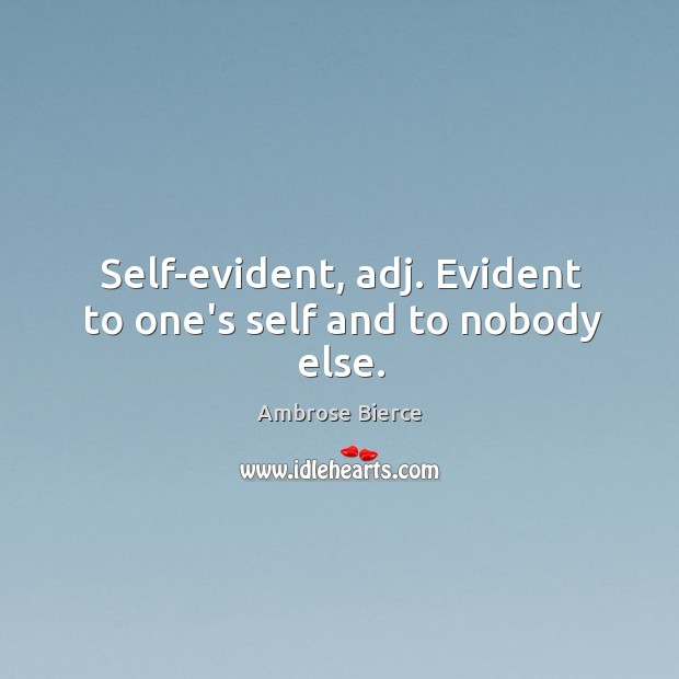 Self-evident, adj. Evident to one's self and to nobody else. Image