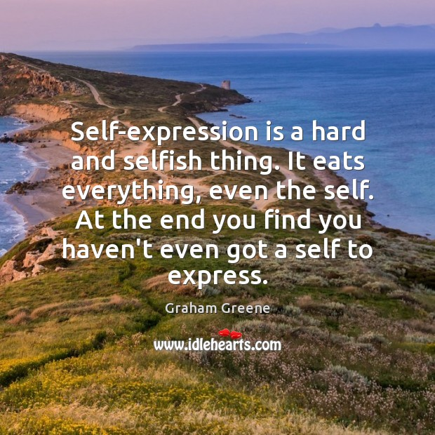 Self-expression is a hard and selfish thing. It eats everything, even the Graham Greene Picture Quote