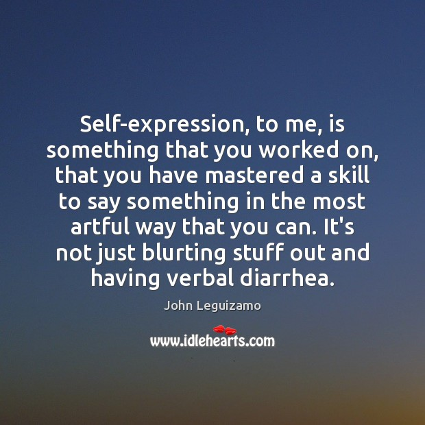 Self-expression, to me, is something that you worked on, that you have John Leguizamo Picture Quote
