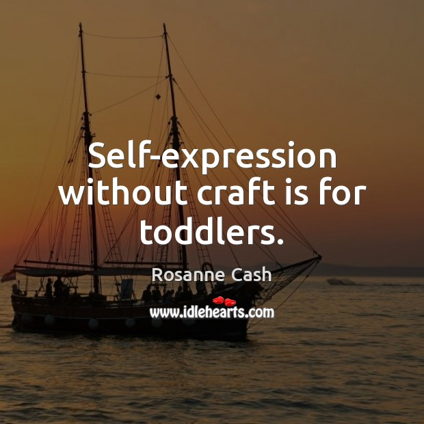 Self-expression without craft is for toddlers. Rosanne Cash Picture Quote