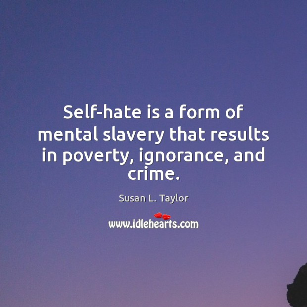 Image, Self-hate is a form of mental slavery that results in poverty, ignorance, and crime.