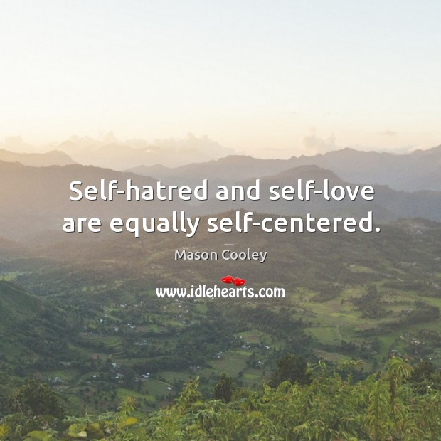 Self-hatred and self-love are equally self-centered. Image
