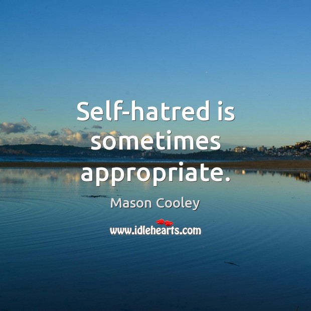 Image, Self-hatred is sometimes appropriate.