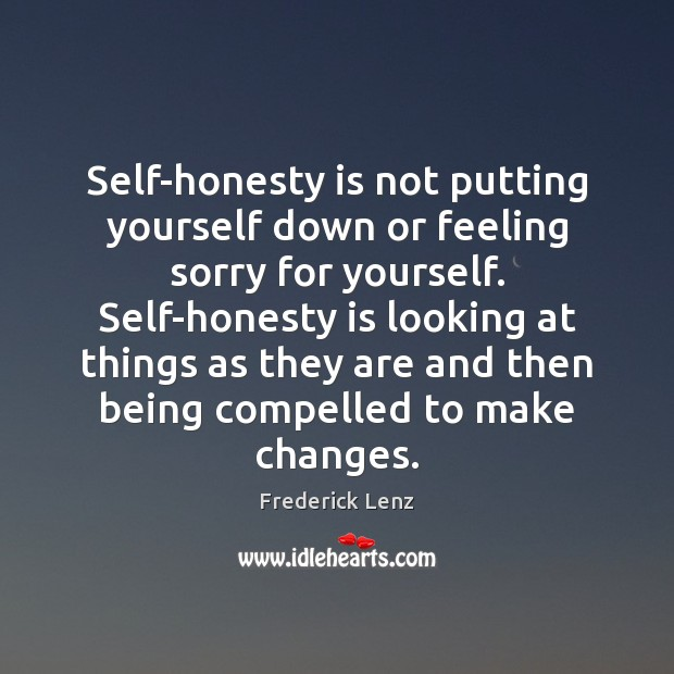 Image, Self-honesty is not putting yourself down or feeling sorry for yourself. Self-honesty