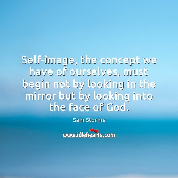 Image, Self-image, the concept we have of ourselves, must begin not by looking
