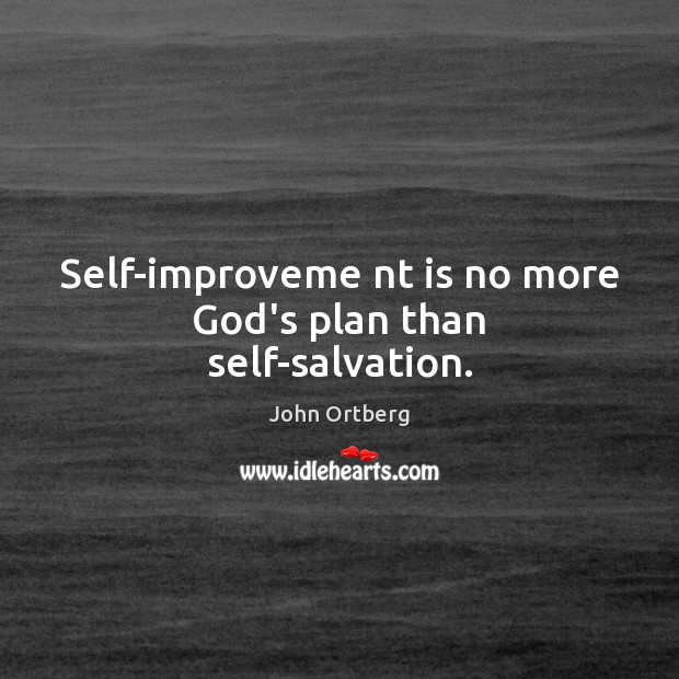 Self-improveme nt is no more God's plan than self-salvation. John Ortberg Picture Quote