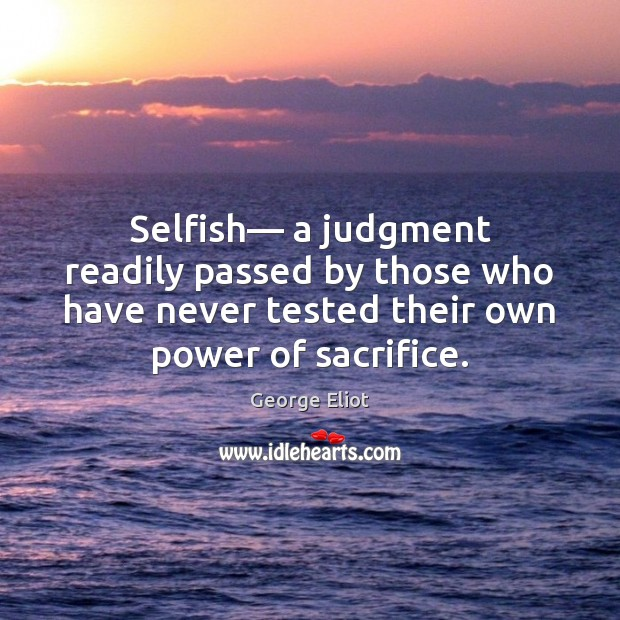 Selfish— a judgment readily passed by those who have never tested their George Eliot Picture Quote
