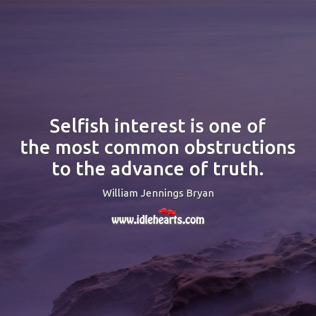 Image, Selfish interest is one of the most common obstructions to the advance of truth.