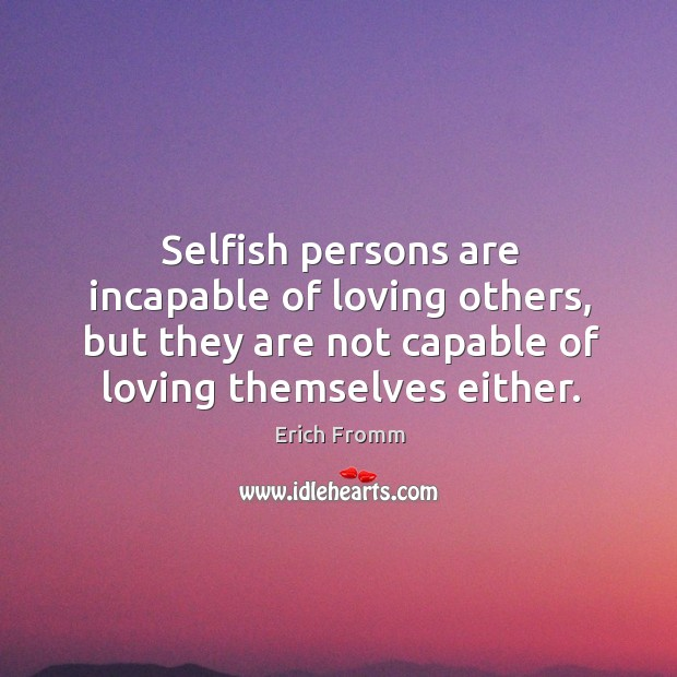 Image, Selfish persons are incapable of loving others, but they are not capable of loving themselves either.