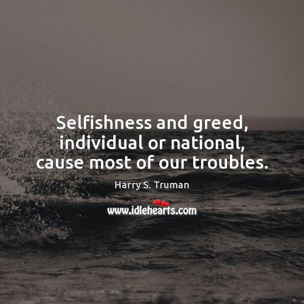 Selfishness and greed, individual or national, cause most of our troubles. Image